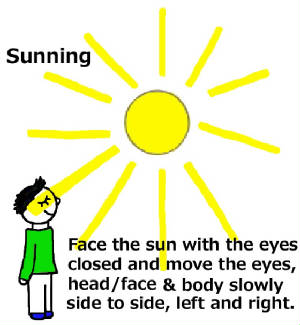 Sunning; Face the Sun, Eyes Closed, Move the Head, Eyes Side to Side... Also Read Sun-Gazing by Dr. Bates